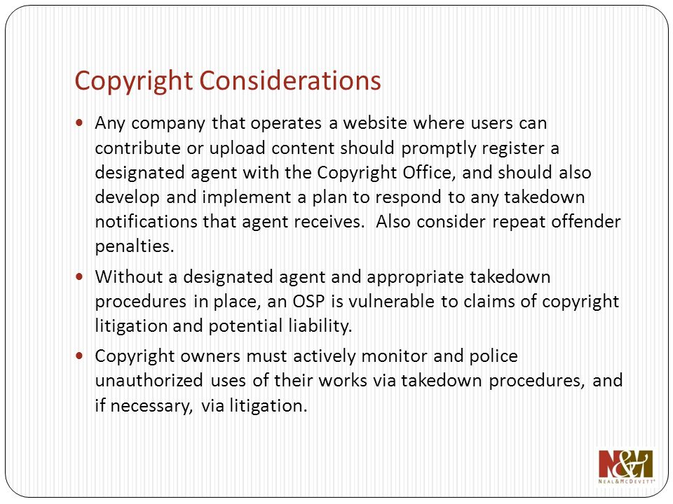 Copyright Considerations Any company that operates a website where users can contribute or upload content should promptly register a designated agent with the Copyright Office, and should also develop and implement a plan to respond to any takedown notifications that agent receives.