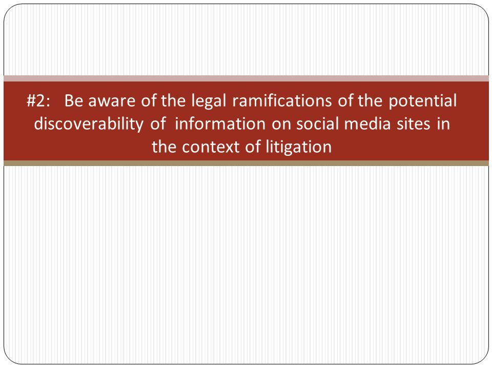 #2: Be aware of the legal ramifications of the potential discoverability of information on social media sites in the context of litigation