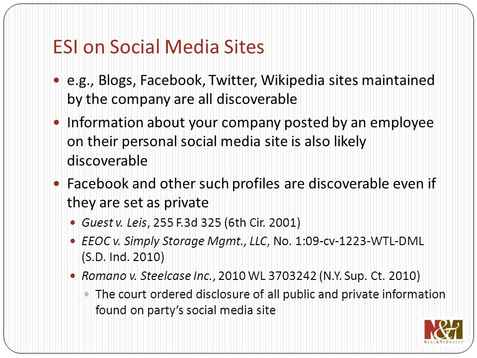 ESI on Social Media Sites e.g., Blogs, Facebook, Twitter, Wikipedia sites maintained by the company are all discoverable Information about your company posted by an employee on their personal social media site is also likely discoverable Facebook and other such profiles are discoverable even if they are set as private Guest v.