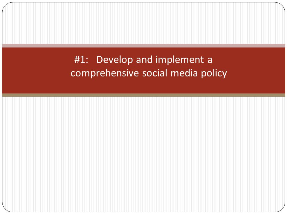 #1: Develop and implement a comprehensive social media policy