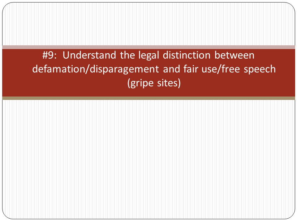 #9: Understand the legal distinction between defamation/disparagement and fair use/free speech (gripe sites)