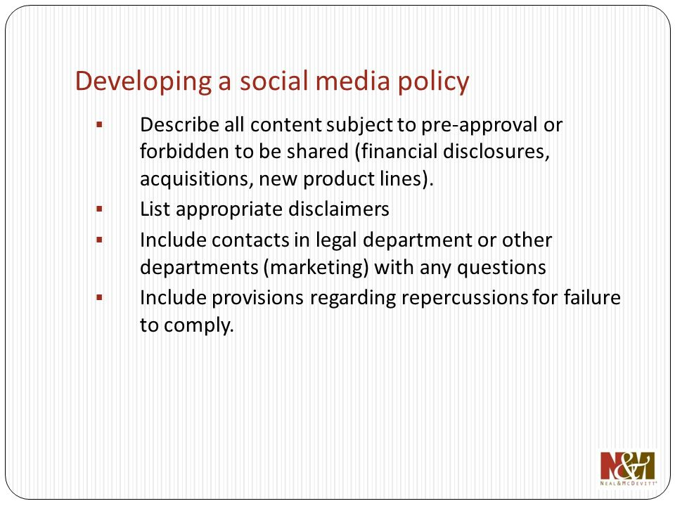 Developing a social media policy Describe all content subject to pre-approval or forbidden to be shared (financial disclosures, acquisitions, new product lines).
