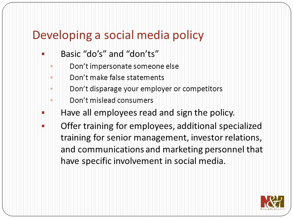 Developing a social media policy Basic dos and donts Dont impersonate someone else Dont make false statements Dont disparage your employer or competitors Dont mislead consumers Have all employees read and sign the policy.