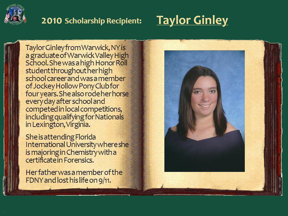 2010 Scholarship Recipient: Taylor Ginley Taylor Ginley from Warwick, NY is a graduate of Warwick Valley High School. She was a high Honor Roll studen