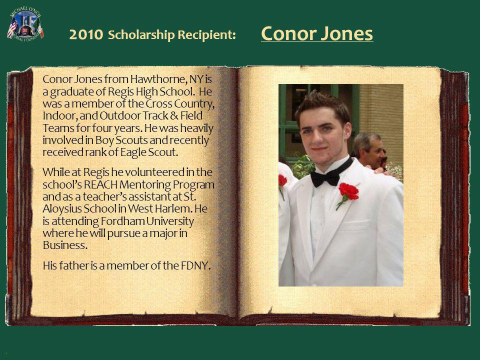 2010 Scholarship Recipient: Conor Jones Conor Jones from Hawthorne, NY is a graduate of Regis High School. He was a member of the Cross Country, Indoo