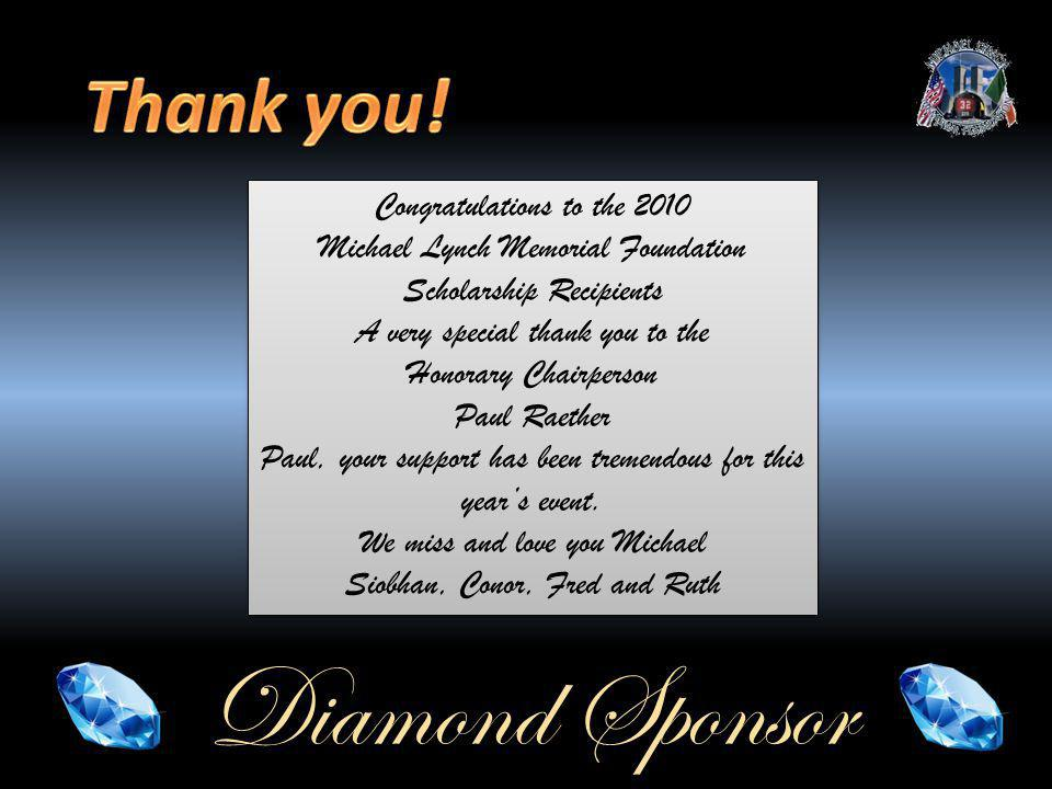 Diamond Sponsor Congratulations to the 2010 Michael Lynch Memorial Foundation Scholarship Recipients A very special thank you to the Honorary Chairperson Paul Raether Paul, your support has been tremendous for this years event.