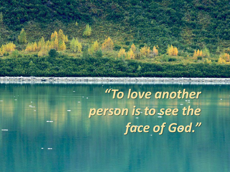 To love another person is to see the face of God..