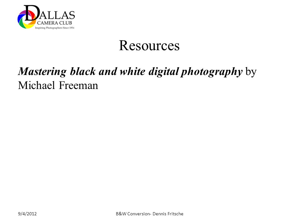 Resources Mastering black and white digital photography by Michael Freeman B&W Conversion- Dennis Fritsche9/4/2012