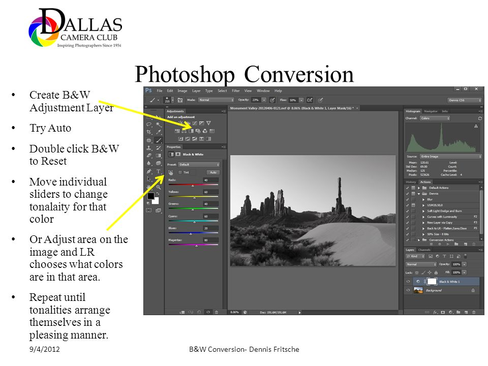 Photoshop Conversion B&W Conversion- Dennis Fritsche9/4/2012 Create B&W Adjustment Layer Try Auto Double click B&W to Reset Move individual sliders to change tonalaity for that color Or Adjust area on the image and LR chooses what colors are in that area.