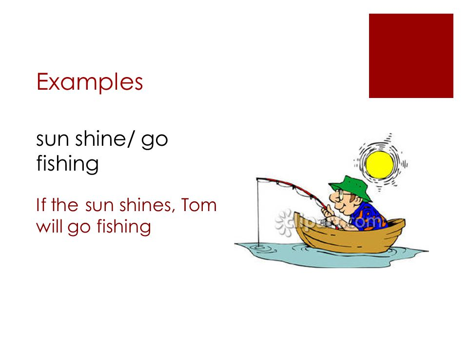 Examples sun shine/ go fishing If the sun shines, Tom will go fishing