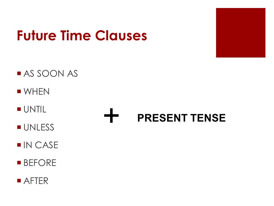Future Time Clauses AS SOON AS WHEN UNTIL UNLESS IN CASE BEFORE AFTER + PRESENT TENSE