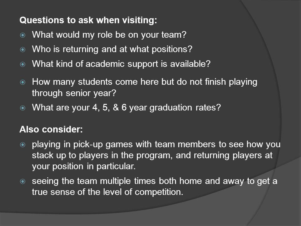 Questions to ask when visiting: What would my role be on your team? Who is returning and at what positions? What kind of academic support is available