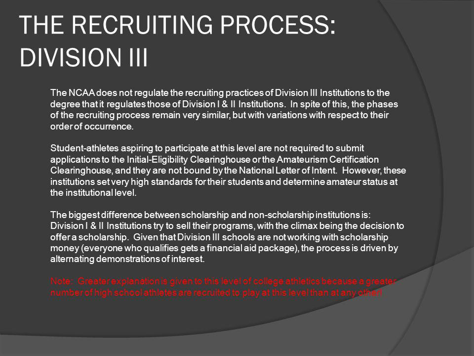 THE RECRUITING PROCESS: DIVISION III The NCAA does not regulate the recruiting practices of Division III Institutions to the degree that it regulates