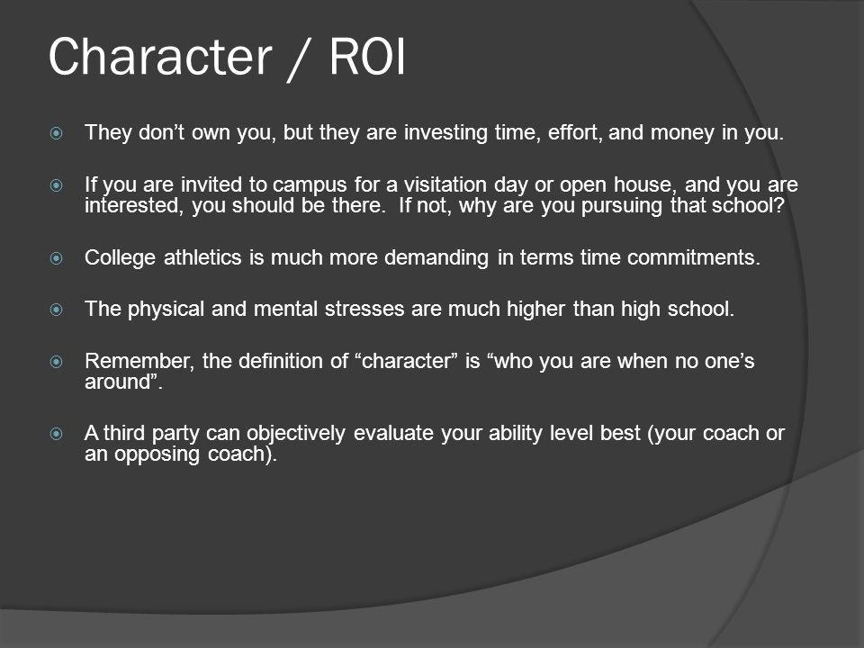 Character / ROI They dont own you, but they are investing time, effort, and money in you. If you are invited to campus for a visitation day or open ho