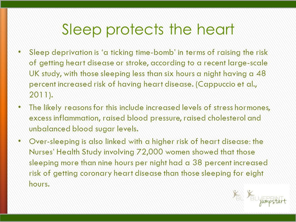 Sleep protects the heart Sleep deprivation is a ticking time-bomb in terms of raising the risk of getting heart disease or stroke, according to a recent large-scale UK study, with those sleeping less than six hours a night having a 48 percent increased risk of having heart disease.