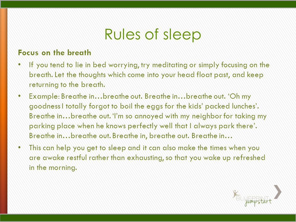 Focus on the breath If you tend to lie in bed worrying, try meditating or simply focusing on the breath. Let the thoughts which come into your head fl