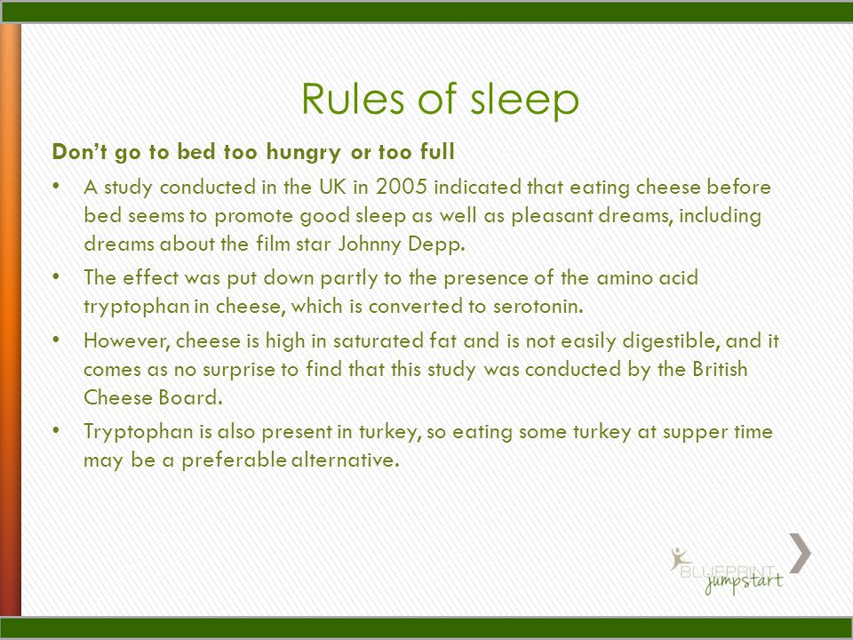 Dont go to bed too hungry or too full A study conducted in the UK in 2005 indicated that eating cheese before bed seems to promote good sleep as well