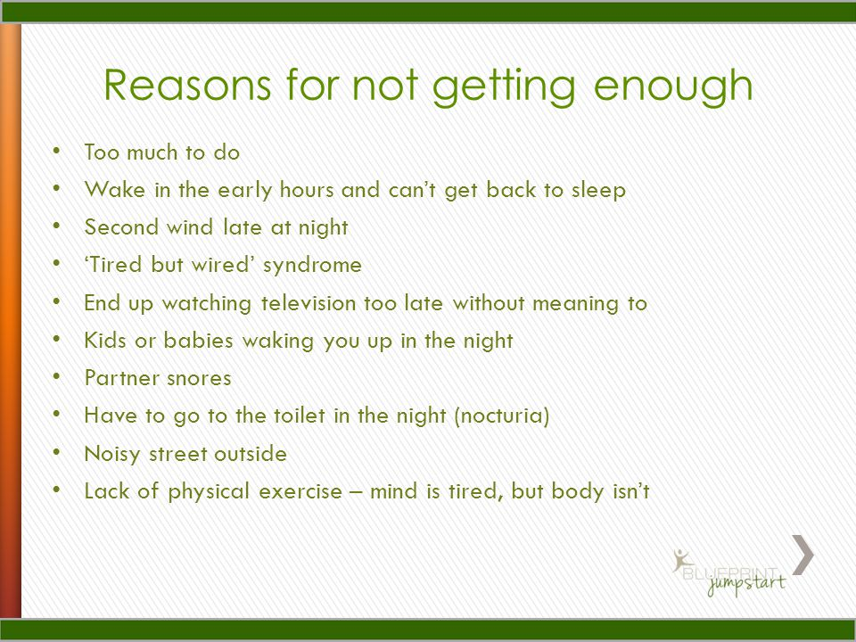 Reasons for not getting enough Too much to do Wake in the early hours and cant get back to sleep Second wind late at night Tired but wired syndrome En