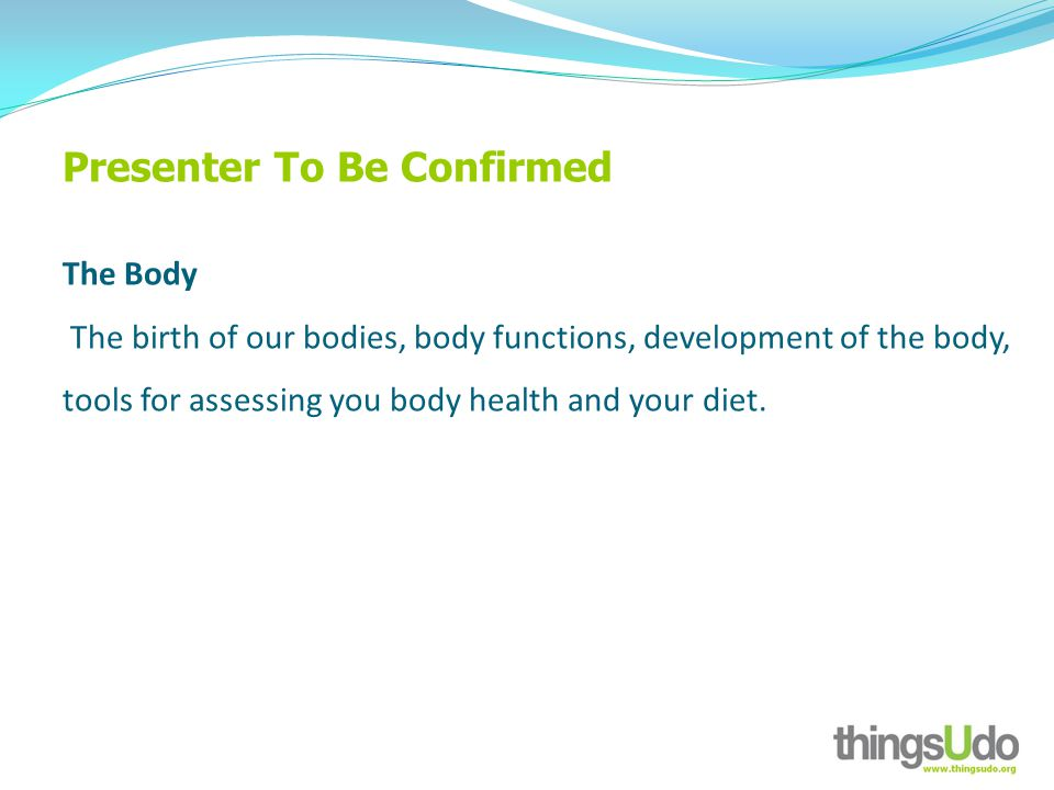Presenter To Be Confirmed The Body The birth of our bodies, body functions, development of the body, tools for assessing you body health and your diet.