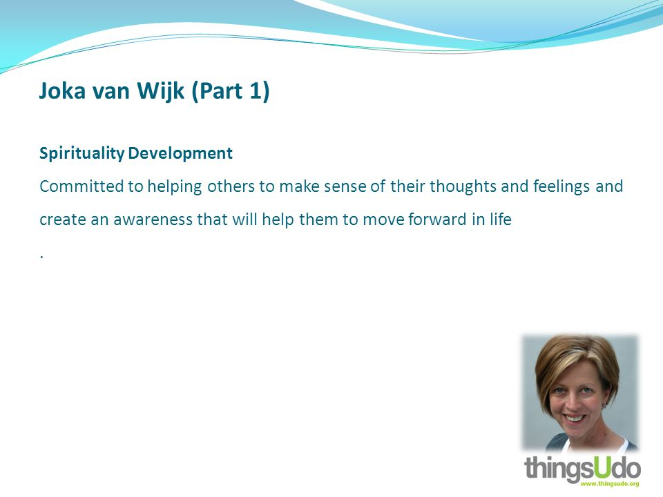 Joka van Wijk (Part 1) Spirituality Development Committed to helping others to make sense of their thoughts and feelings and create an awareness that will help them to move forward in life.