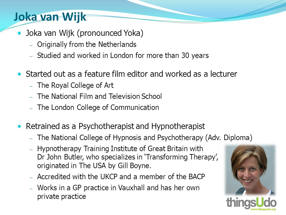 Joka van Wijk Joka van Wijk (pronounced Yoka) Originally from the Netherlands Studied and worked in London for more than 30 years Started out as a feature film editor and worked as a lecturer The Royal College of Art The National Film and Television School The London College of Communication Retrained as a Psychotherapist and Hypnotherapist The National College of Hypnosis and Psychotherapy (Adv.