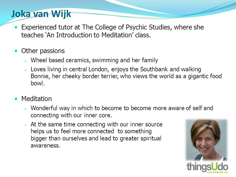 Joka van Wijk Experienced tutor at The College of Psychic Studies, where she teaches An Introduction to Meditation class.