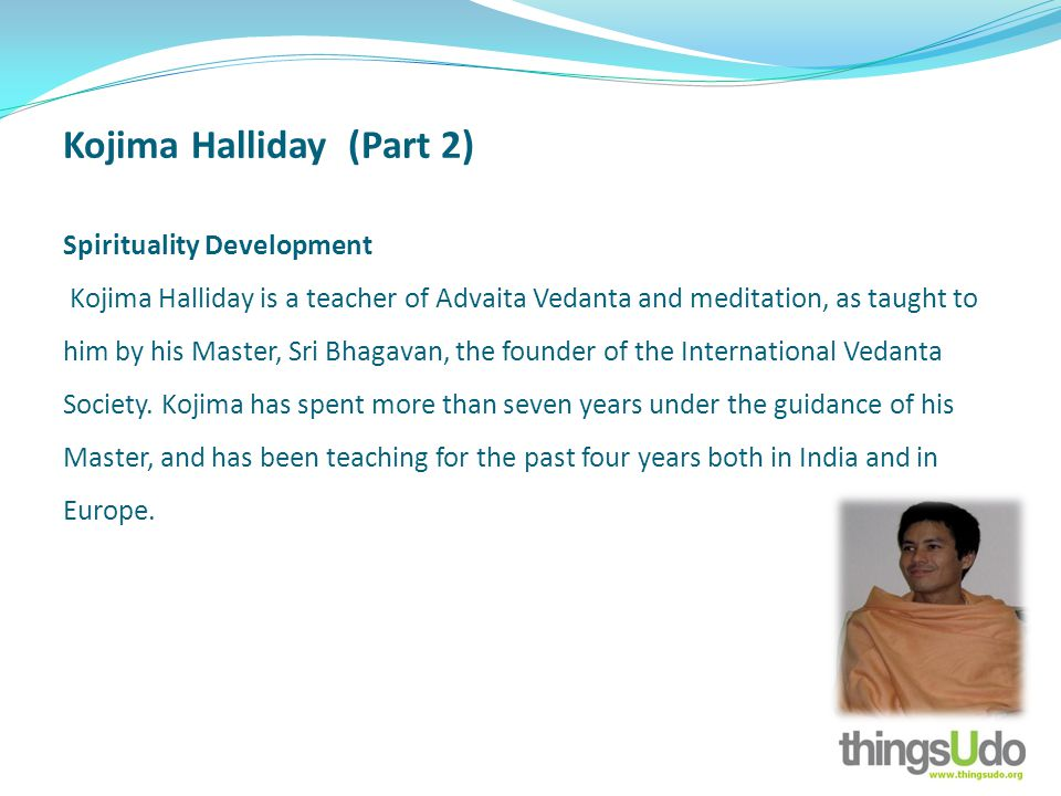 Kojima Halliday (Part 2) Spirituality Development Kojima Halliday is a teacher of Advaita Vedanta and meditation, as taught to him by his Master, Sri