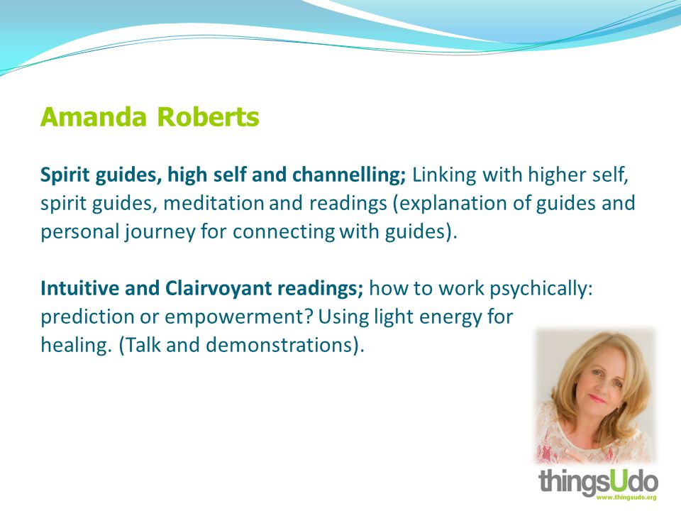 Amanda Roberts Spirit guides, high self and channelling; Linking with higher self, spirit guides, meditation and readings (explanation of guides and personal journey for connecting with guides).