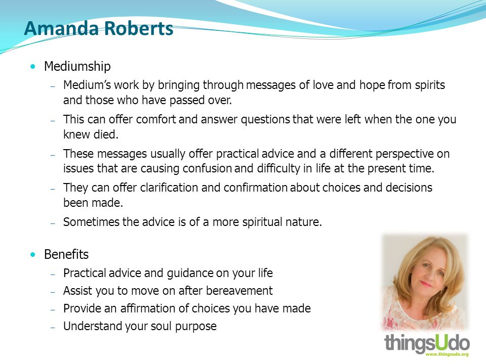Amanda Roberts Mediumship Mediums work by bringing through messages of love and hope from spirits and those who have passed over. This can offer comfo