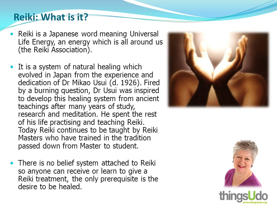 Reiki: What is it? Reiki is a Japanese word meaning Universal Life Energy, an energy which is all around us (the Reiki Association). It is a system of