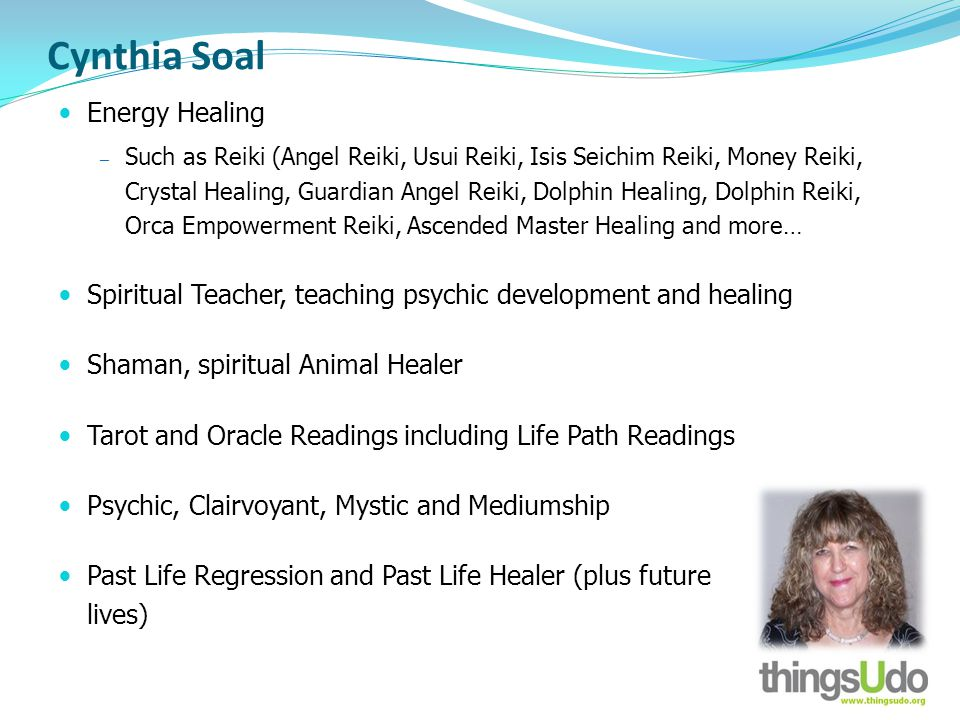 Cynthia Soal Energy Healing Such as Reiki (Angel Reiki, Usui Reiki, Isis Seichim Reiki, Money Reiki, Crystal Healing, Guardian Angel Reiki, Dolphin Healing, Dolphin Reiki, Orca Empowerment Reiki, Ascended Master Healing and more… Spiritual Teacher, teaching psychic development and healing Shaman, spiritual Animal Healer Tarot and Oracle Readings including Life Path Readings Psychic, Clairvoyant, Mystic and Mediumship Past Life Regression and Past Life Healer (plus future lives)