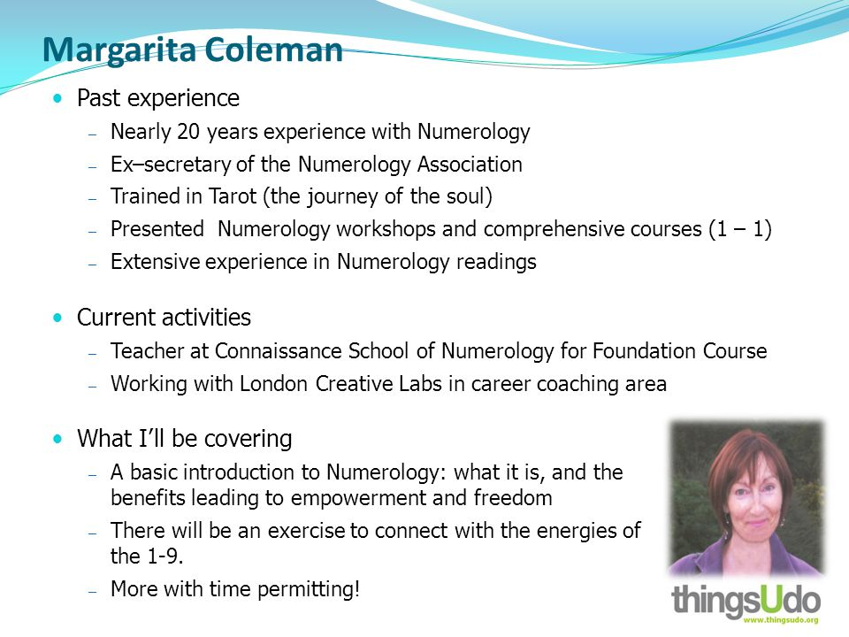 Margarita Coleman Past experience Nearly 20 years experience with Numerology Ex–secretary of the Numerology Association Trained in Tarot (the journey of the soul) Presented Numerology workshops and comprehensive courses (1 – 1) Extensive experience in Numerology readings Current activities Teacher at Connaissance School of Numerology for Foundation Course Working with London Creative Labs in career coaching area What Ill be covering A basic introduction to Numerology: what it is, and the benefits leading to empowerment and freedom There will be an exercise to connect with the energies of the 1-9.