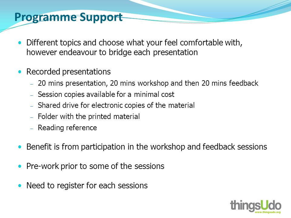 Programme Support Different topics and choose what your feel comfortable with, however endeavour to bridge each presentation Recorded presentations 20 mins presentation, 20 mins workshop and then 20 mins feedback Session copies available for a minimal cost Shared drive for electronic copies of the material Folder with the printed material Reading reference Benefit is from participation in the workshop and feedback sessions Pre-work prior to some of the sessions Need to register for each sessions