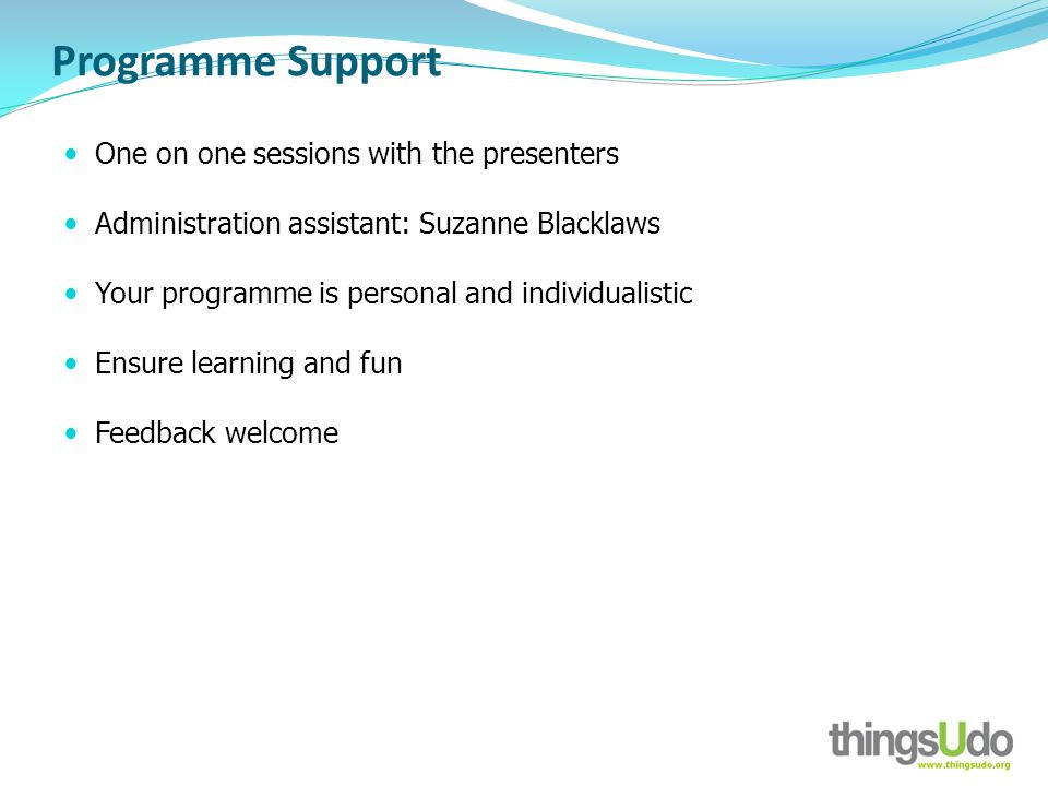 Programme Support One on one sessions with the presenters Administration assistant: Suzanne Blacklaws Your programme is personal and individualistic E