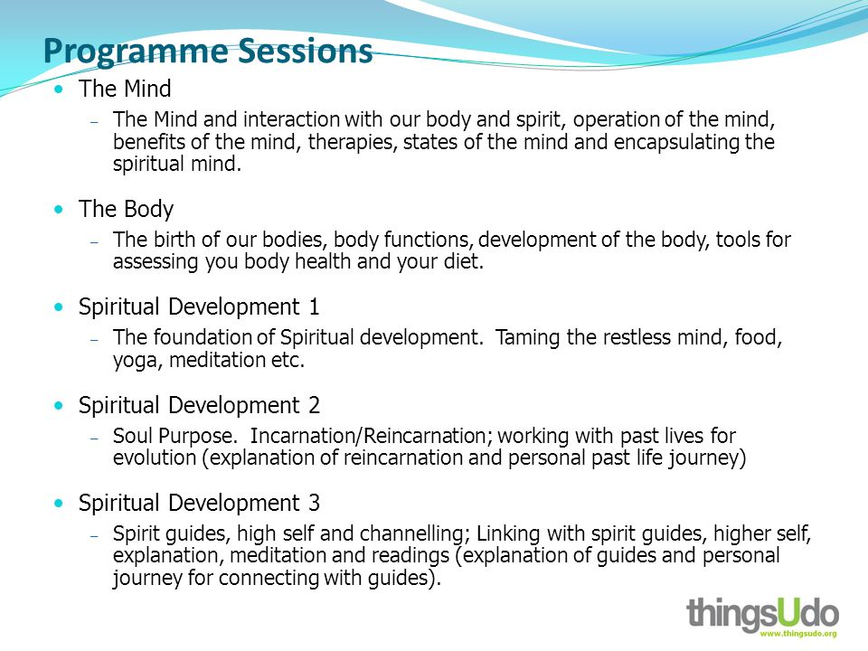 Programme Sessions The Mind The Mind and interaction with our body and spirit, operation of the mind, benefits of the mind, therapies, states of the mind and encapsulating the spiritual mind.