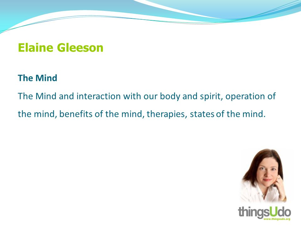 Elaine Gleeson The Mind The Mind and interaction with our body and spirit, operation of the mind, benefits of the mind, therapies, states of the mind.