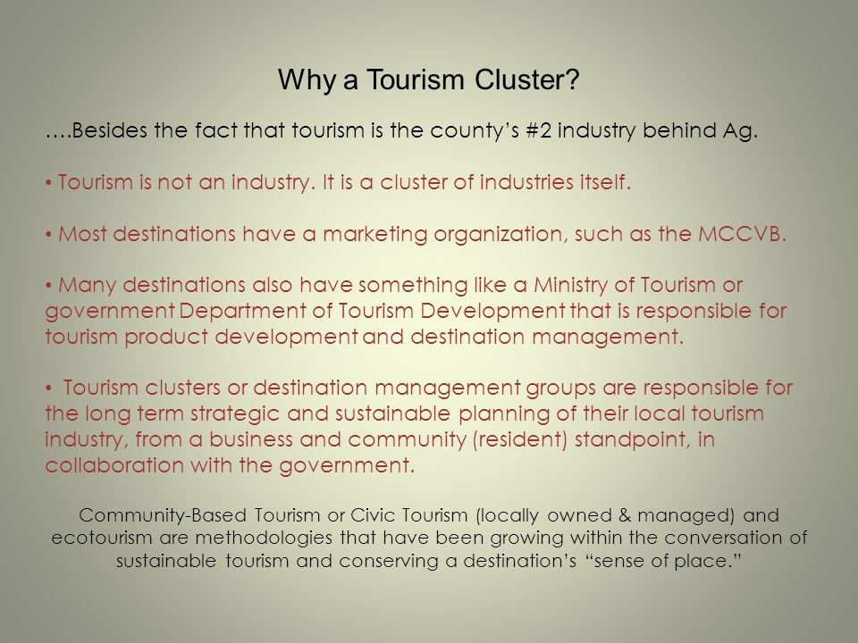 Why a Tourism Cluster? ….Besides the fact that tourism is the countys #2 industry behind Ag. Tourism is not an industry. It is a cluster of industries