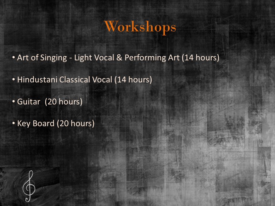 Workshops Art of Singing - Light Vocal & Performing Art (14 hours) Hindustani Classical Vocal (14 hours) Guitar (20 hours) Key Board (20 hours)