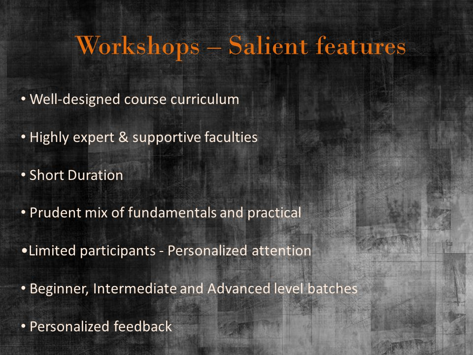 Workshops – Salient features Well-designed course curriculum Highly expert & supportive faculties Short Duration Prudent mix of fundamentals and practical Limited participants - Personalized attention Beginner, Intermediate and Advanced level batches Personalized feedback