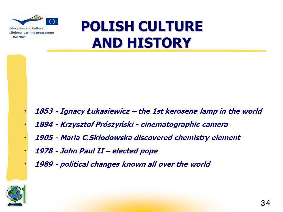 34 POLISH CULTURE AND HISTORY 1853 - Ignacy Łukasiewicz – the 1st kerosene lamp in the world 1894 - Krzysztof Prószyński - cinematographic camera 1905 - Maria C.Skłodowska discovered chemistry element 1978 - John Paul II – elected pope 1989 - political changes known all over the world