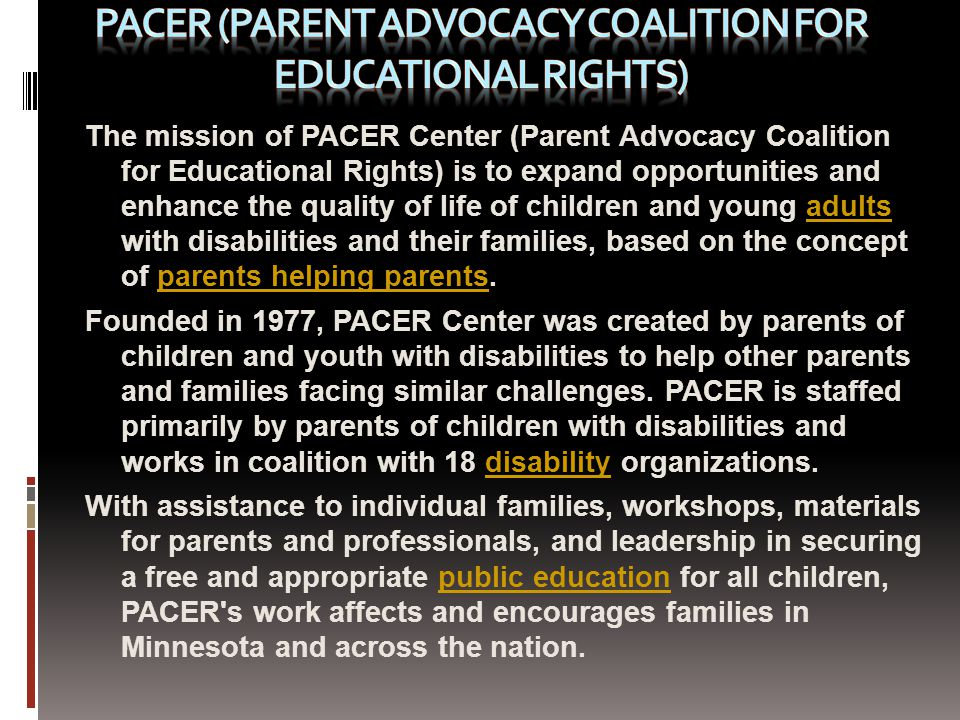 The mission of PACER Center (Parent Advocacy Coalition for Educational Rights) is to expand opportunities and enhance the quality of life of children and young adults with disabilities and their families, based on the concept of parents helping parents.adultsparents helping parents Founded in 1977, PACER Center was created by parents of children and youth with disabilities to help other parents and families facing similar challenges.