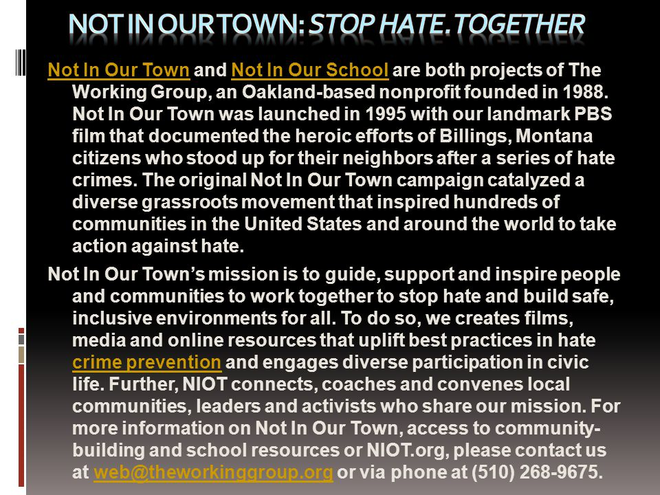 Not In Our TownNot In Our Town and Not In Our School are both projects of The Working Group, an Oakland-based nonprofit founded in 1988.