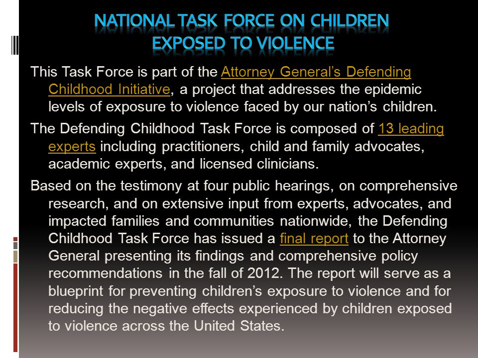 This Task Force is part of the Attorney Generals Defending Childhood Initiative, a project that addresses the epidemic levels of exposure to violence faced by our nations children.Attorney Generals Defending Childhood Initiative The Defending Childhood Task Force is composed of 13 leading experts including practitioners, child and family advocates, academic experts, and licensed clinicians.13 leading experts Based on the testimony at four public hearings, on comprehensive research, and on extensive input from experts, advocates, and impacted families and communities nationwide, the Defending Childhood Task Force has issued a final report to the Attorney General presenting its findings and comprehensive policy recommendations in the fall of 2012.