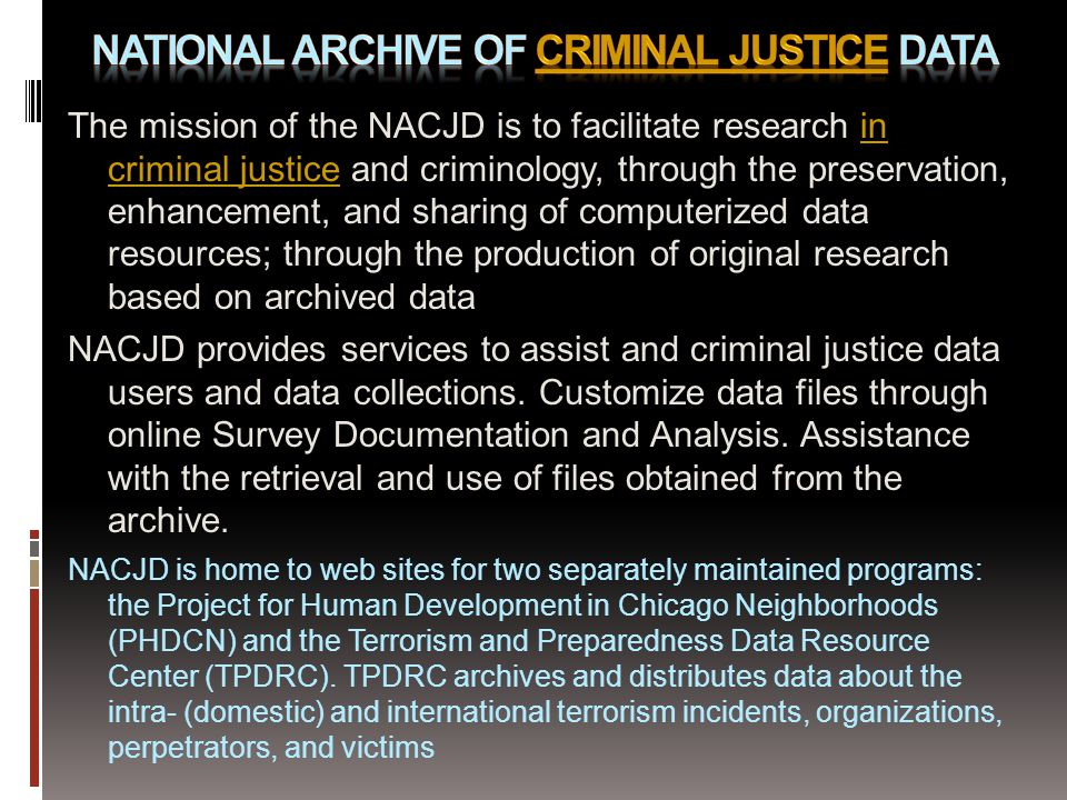 The mission of the NACJD is to facilitate research in criminal justice and criminology, through the preservation, enhancement, and sharing of computerized data resources; through the production of original research based on archived datain criminal justice NACJD provides services to assist and criminal justice data users and data collections.