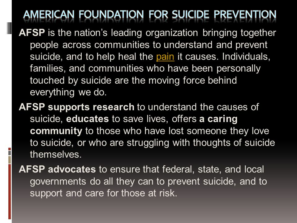 AFSP is the nations leading organization bringing together people across communities to understand and prevent suicide, and to help heal the pain it causes.