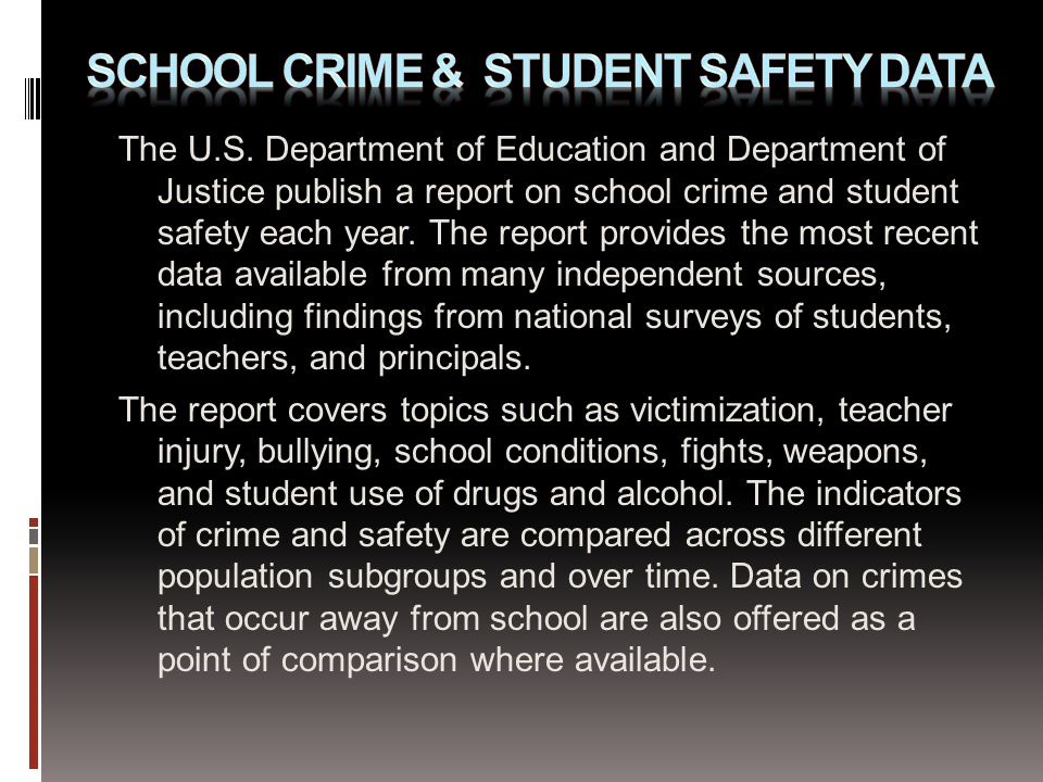 The U.S. Department of Education and Department of Justice publish a report on school crime and student safety each year. The report provides the most
