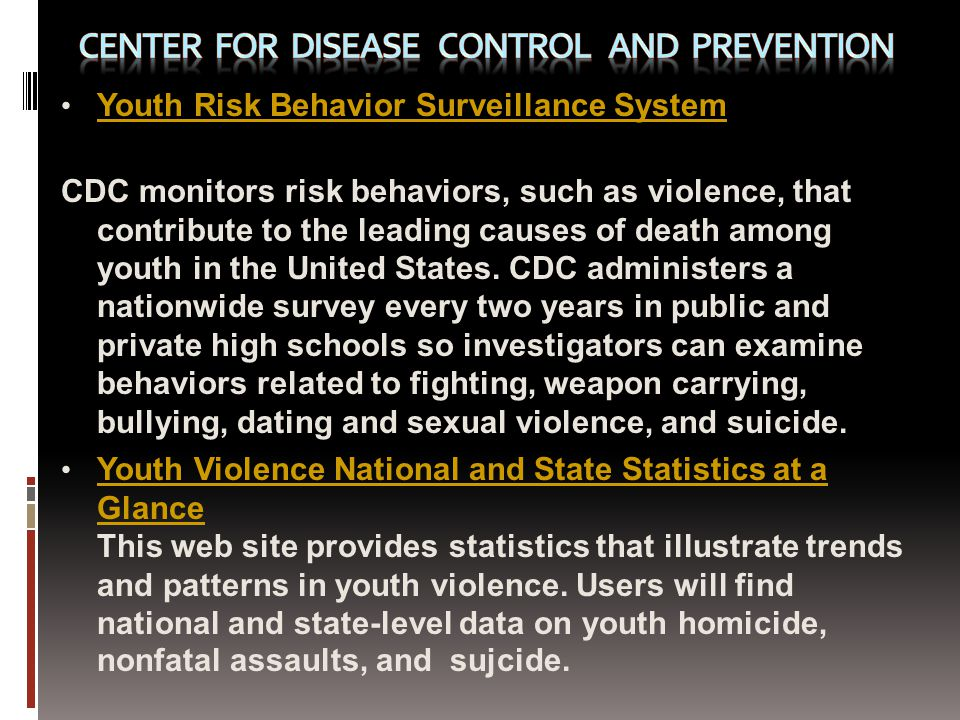 Youth Risk Behavior Surveillance System CDC monitors risk behaviors, such as violence, that contribute to the leading causes of death among youth in the United States.