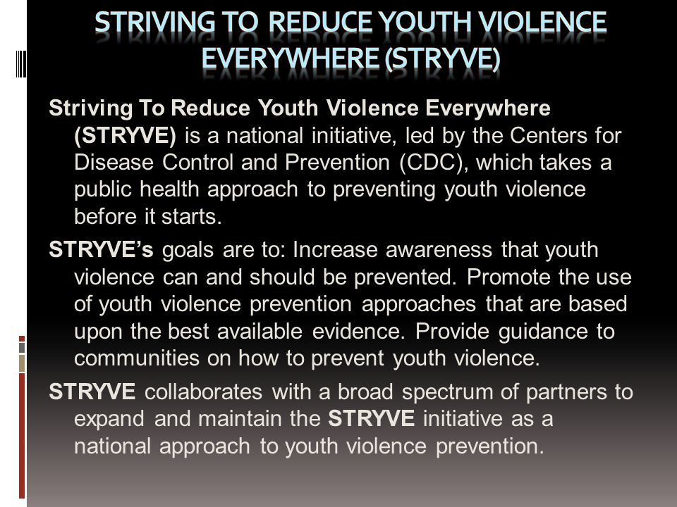 Striving To Reduce Youth Violence Everywhere (STRYVE) is a national initiative, led by the Centers for Disease Control and Prevention (CDC), which takes a public health approach to preventing youth violence before it starts.