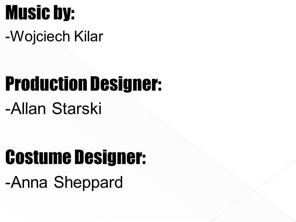 Music by: -Wojciech Kilar Production Designer: -Allan Starski Costume Designer: -Anna Sheppard