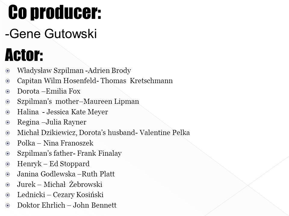 Co producer: -Gene Gutowski Actor: Władysław Szpilman -Adrien Brody Capitan Wilm Hosenfeld- Thomas Kretschmann Dorota –Emilia Fox Szpilmans mother–Mau